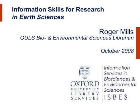 Information Skills for Research in Earth Sciences Roger Mills OULS Bio- & Environmental Sciences Librarian October 2008.