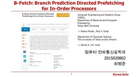 Korea Univ B-Fetch: Branch Prediction Directed Prefetching for In-Order Processors 컴퓨터 · 전파통신공학과 2015020802 최병준 1 Computer Engineering and Systems Group.