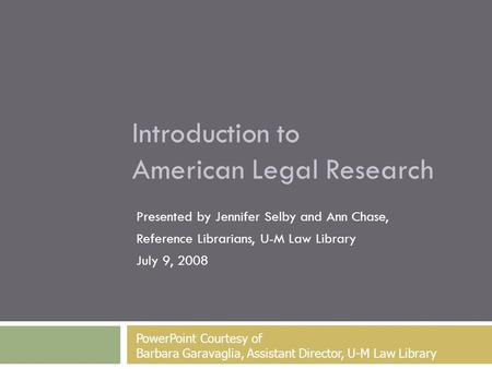Introduction to American Legal Research Presented by Jennifer Selby and Ann Chase, Reference Librarians, U-M Law Library July 9, 2008 PowerPoint Courtesy.