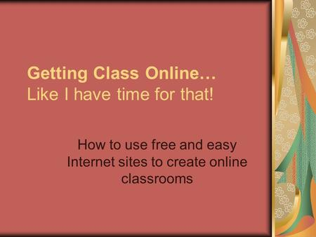 Getting Class Online… Like I have time for that! How to use free and easy Internet sites to create online classrooms.
