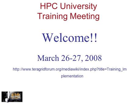 HPC University Training Meeting Welcome!! March 26-27, 2008  plementation.