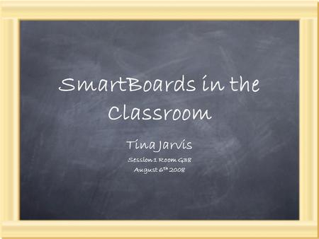 SmartBoards in the Classroom Tina Jarvis Session 1 Room G38 August 6 th 2008.