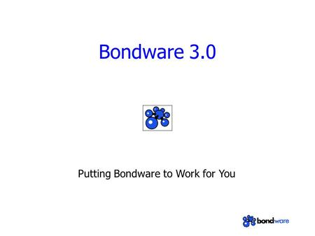 "Bondware 3.0 Putting Bondware to Work for You. What is Bondware? Software that ""bonds"" groups together via the web Glue that ""bonds"" many different web."