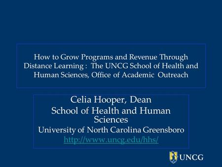 How to Grow Programs and Revenue Through Distance Learning : The UNCG School of Health and Human Sciences, Office of Academic Outreach Celia Hooper, Dean.