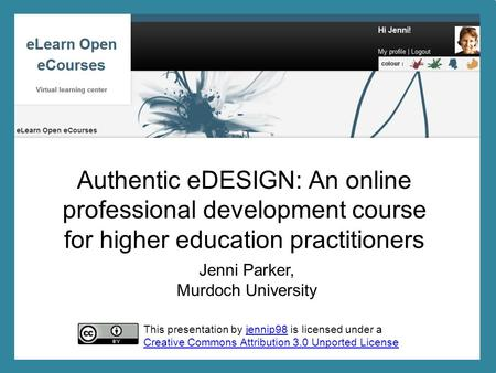 Jenni Parker, Murdoch University Authentic eDESIGN: An online professional development course for higher education practitioners This presentation by jennip98.