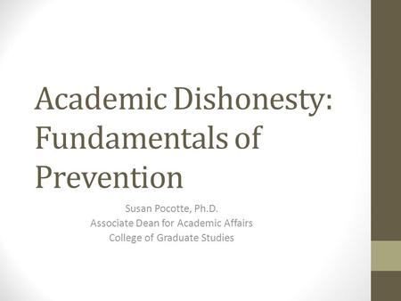 Academic Dishonesty: Fundamentals of Prevention Susan Pocotte, Ph.D. Associate Dean for Academic Affairs College of Graduate Studies.