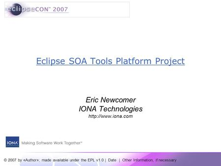 © 2007 by «Author»; made available under the EPL v1.0 | Date | Other Information, if necessary Eclipse SOA Tools Platform Project Eric Newcomer IONA Technologies.