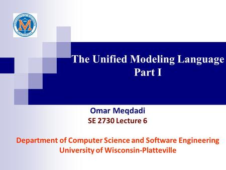 The Unified Modeling Language Part I Omar Meqdadi SE 2730 Lecture 6 Department of Computer Science and Software Engineering University of Wisconsin-Platteville.