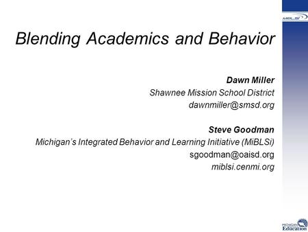 Blending Academics and Behavior Dawn Miller Shawnee Mission School District Steve Goodman Michigan's Integrated Behavior and Learning.