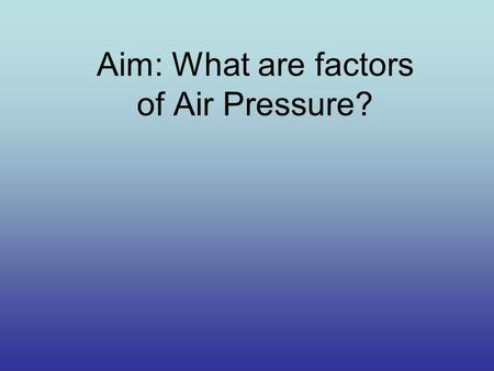 Aim: What are factors of Air Pressure?. Observe what happens… Why do you think the water rushed out of the bottom opening and poured out slower on top?
