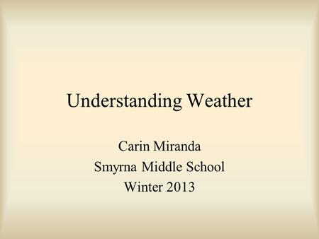 Understanding Weather Carin Miranda Smyrna Middle School Winter 2013.
