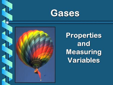 Properties and Measuring Variables Gases Gases. A. Kinetic Molecular Theory b Particles in an ideal gas… have no volume. have elastic collisions. are.