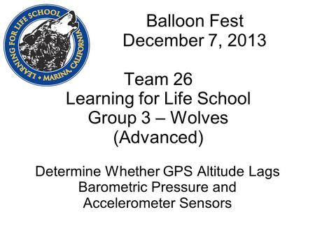 Balloon Fest December 7, 2013 Team 26 Learning for Life School Group 3 – Wolves (Advanced) Determine Whether GPS Altitude Lags Barometric Pressure and.