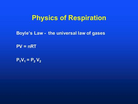 Physics of Respiration Boyle's Law - the universal law of gases PV = nRT P 1 V 1 = P 2 V 2.