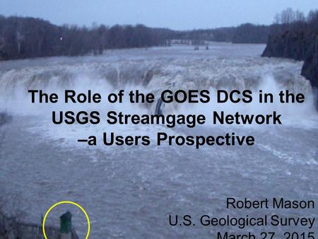 Status of USGS Surface-Water Programs and Networks: An OSW Prospective Robert Mason Data Chiefs' Meeting December 4, 2013 The Role of the GOES DCS in the.