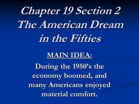 Chapter 19 Section 2 The American Dream in the Fifties MAIN IDEA: During the 1950's the economy boomed, and many Americans enjoyed material comfort.