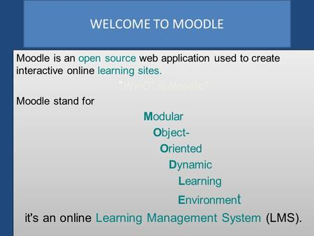 "WELCOME TO MOODLE Moodle is an open source web application used to create interactive online learning sites. ""WHO"" is Moodle? Moodle stand for Modular."