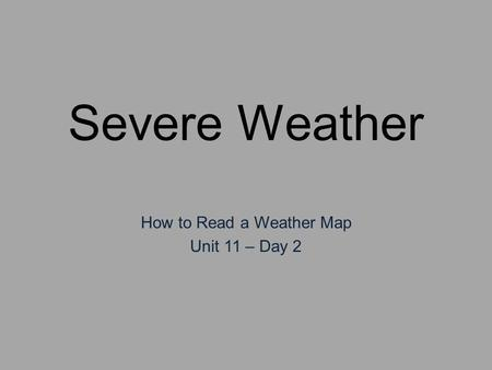 Severe Weather How to Read a Weather Map Unit 11 – Day 2.