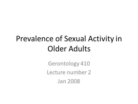 Prevalence of Sexual Activity in Older Adults Gerontology 410 Lecture number 2 Jan 2008.