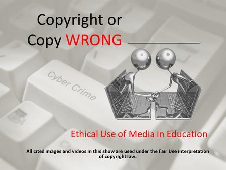 Copyright or Copy WRONG Ethical Use of Media in Education All cited images and videos in this show are used under the Fair Use interpretation of copyright.