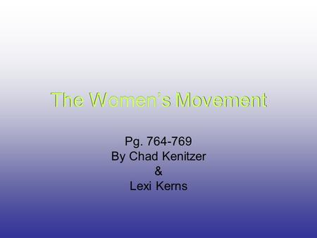 The Women's Movement Pg. 764-769 By Chad Kenitzer & Lexi Kerns The Women's Movement.