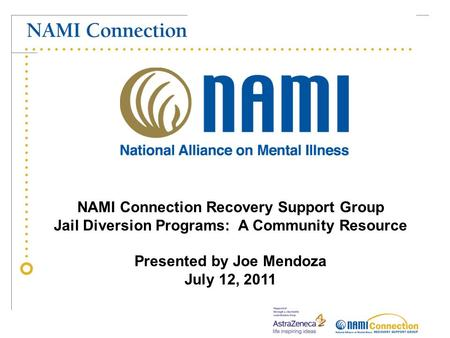 NAMI Connection Recovery Support Group Jail Diversion Programs: A Community Resource Presented by Joe Mendoza July 12, 2011.