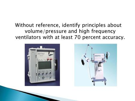 Without reference, identify principles about volume/pressure and high frequency ventilators with at least 70 percent accuracy.