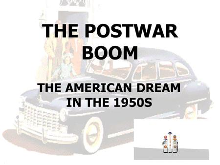 THE POSTWAR BOOM THE AMERICAN DREAM IN THE 1950S.