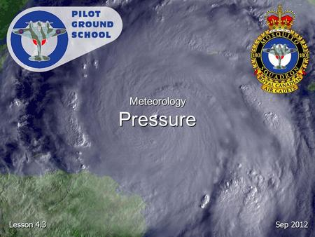 Sep 2012 Lesson 4.3 Meteorology Pressure. Reference From the Ground Up Chapter 6.3: Pressure Pages 127 - 130.