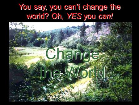 You say, you can't change the world? Oh, YES you can! Change the World Change the World.