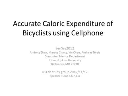 Accurate Caloric Expenditure of Bicyclists using Cellphone SenSys2012 Andong Zhan, Marcus Chang, Yin Chen, Andreas Terzis Computer Science Department Johns.