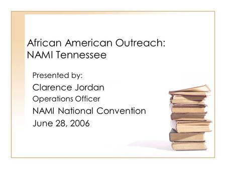 African American Outreach: NAMI Tennessee Presented by: Clarence Jordan Operations Officer NAMI National Convention June 28, 2006.