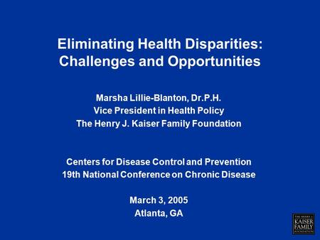 Eliminating Health Disparities: Challenges and Opportunities Marsha Lillie-Blanton, Dr.P.H. Vice President in Health Policy The Henry J. Kaiser Family.