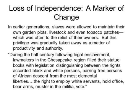 Loss of Independence: A Marker of Change In earlier generations, slaves were allowed to maintain their own garden plots, livestock and even tobacco patches—