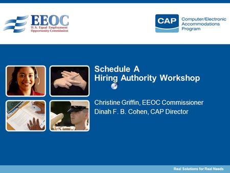 Real Solutions for Real Needs Schedule A Hiring Authority Workshop Christine Griffin, EEOC Commissioner Dinah F. B. Cohen, CAP Director.