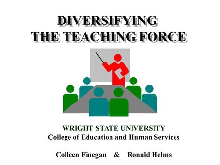 DIVERSIFYING THE TEACHING FORCE DIVERSIFYING THE TEACHING FORCE WRIGHT STATE UNIVERSITY College of Education and Human Services Colleen Finegan & Ronald.