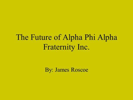 The Future of Alpha Phi Alpha Fraternity Inc. By: James Roscoe.