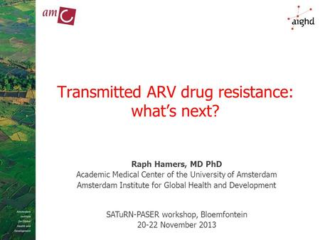 Transmitted ARV drug resistance: what's next? Raph Hamers, MD PhD Academic Medical Center of the University of Amsterdam Amsterdam Institute for Global.
