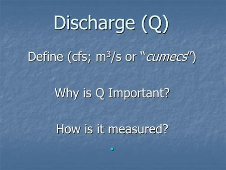 "Discharge (Q) Define (cfs; m 3 /s or ""cumecs"") Why is Q Important? How is it measured?"