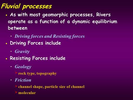 Fluvial processes As with most geomorphic processes, Rivers operate as a function of a dynamic equilibrium between - Driving forces and Resisting forces.
