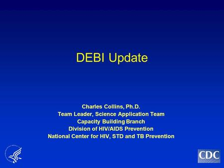 DEBI Update Charles Collins, Ph.D. Team Leader, Science Application Team Capacity Building Branch Division of HIV/AIDS Prevention National Center for HIV,