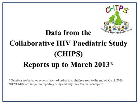 Data from the Collaborative HIV Paediatric Study (CHIPS) Reports up to March 2013* * Numbers are based on reports received rather than children seen to.