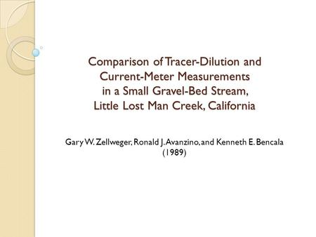 Comparison of Tracer-Dilution and Current-Meter Measurements in a Small Gravel-Bed Stream, Little Lost Man Creek, California Gary W. Zellweger, Ronald.