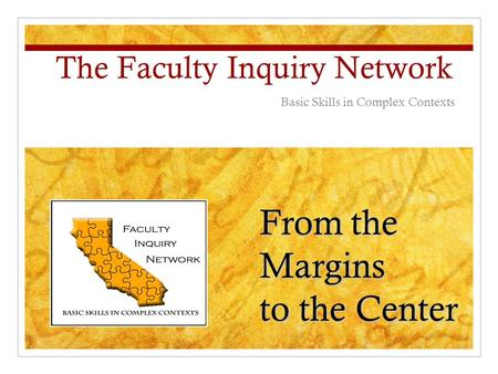 Fromthe Margins From the Margins to the Center The Faculty Inquiry Network Basic Skills in Complex Contexts.