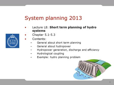 1 System planning 2013 Lecture L8: Short term planning of hydro systems Chapter 5.1-5.3 Contents: –General about short term planning –General about hydropower.
