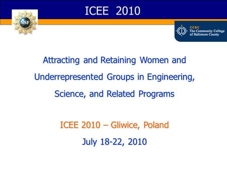 ICEE 2010 Attracting and Retaining Women and Underrepresented Groups in Engineering, Science, and Related Programs ICEE 2010 – Gliwice, Poland July 18-22,