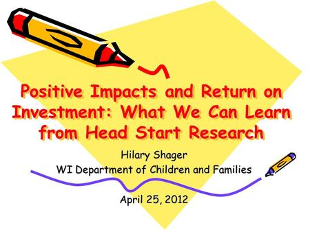 Positive Impacts and Return on Investment: What We Can Learn from Head Start Research Hilary Shager WI Department of Children and Families April 25, 2012.