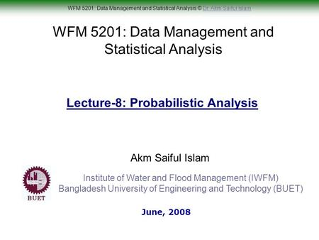 WFM 5201: Data Management and Statistical Analysis © Dr. Akm Saiful IslamDr. Akm Saiful Islam WFM 5201: Data Management and Statistical Analysis Akm Saiful.