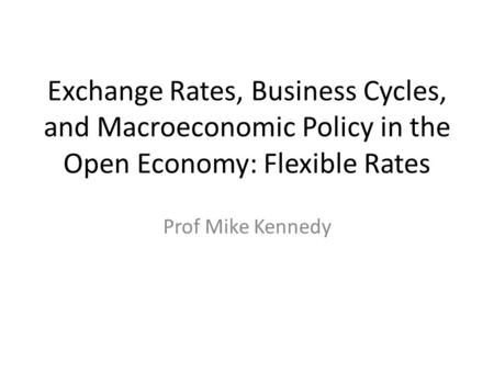 Exchange Rates, Business Cycles, and Macroeconomic Policy in the Open Economy: Flexible Rates Prof Mike Kennedy.