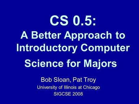CS 0.5: A Better Approach to Introductory Computer Science for Majors Bob Sloan, Pat Troy University of Illinois at Chicago SIGCSE 2008.